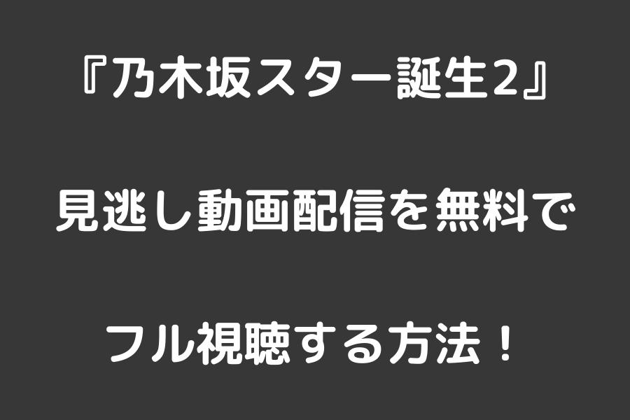 『乃木坂スター誕生2』見逃し動画配信を無料でフル視聴する方法!