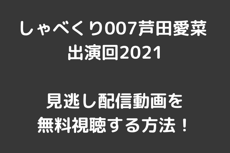 しゃべくり007芦田愛菜 出演回2021見逃し配信動画を無料視聴する方法01