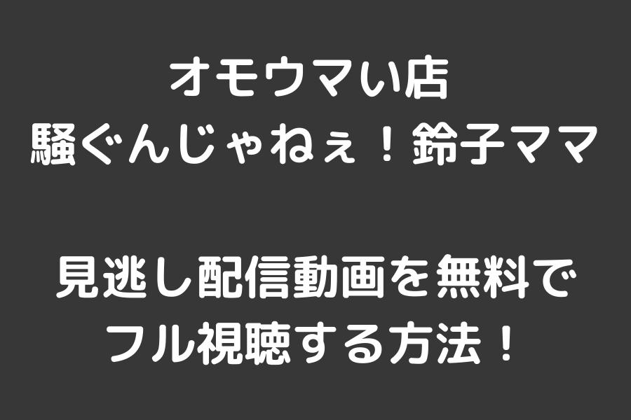 オモウマい店 騒ぐんじゃねぇ!鈴子ママの見逃し配信動画を無料でフル視聴する方法!
