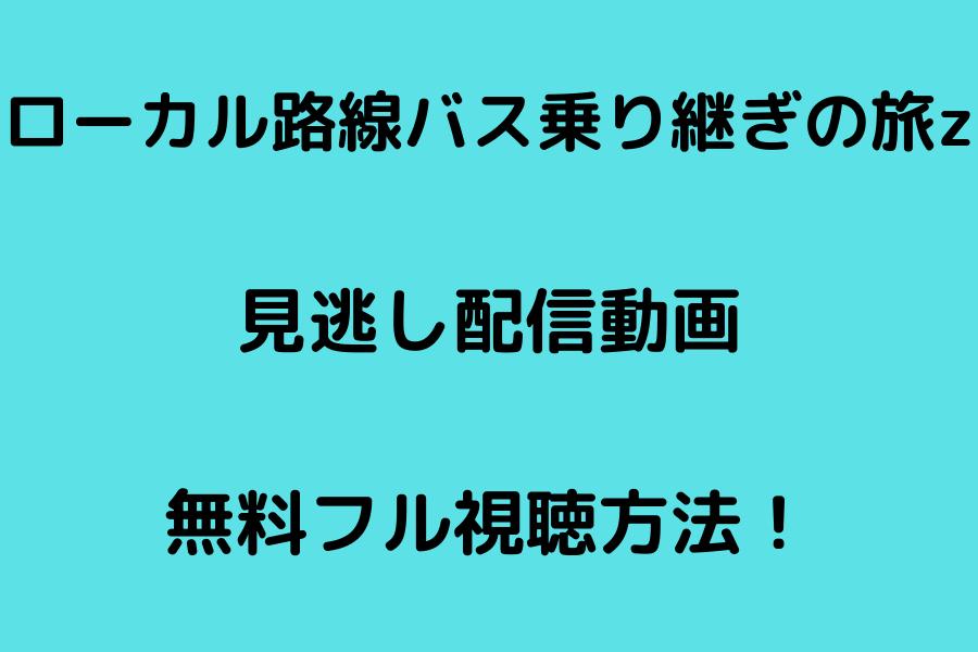 ローカル路線バス乗り継ぎの旅z見逃し配信動画の無料フル視聴方法!