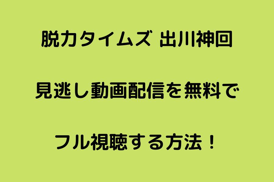脱力タイムズ 出川神回の見逃し動画配信を無料でフル視聴する方法!
