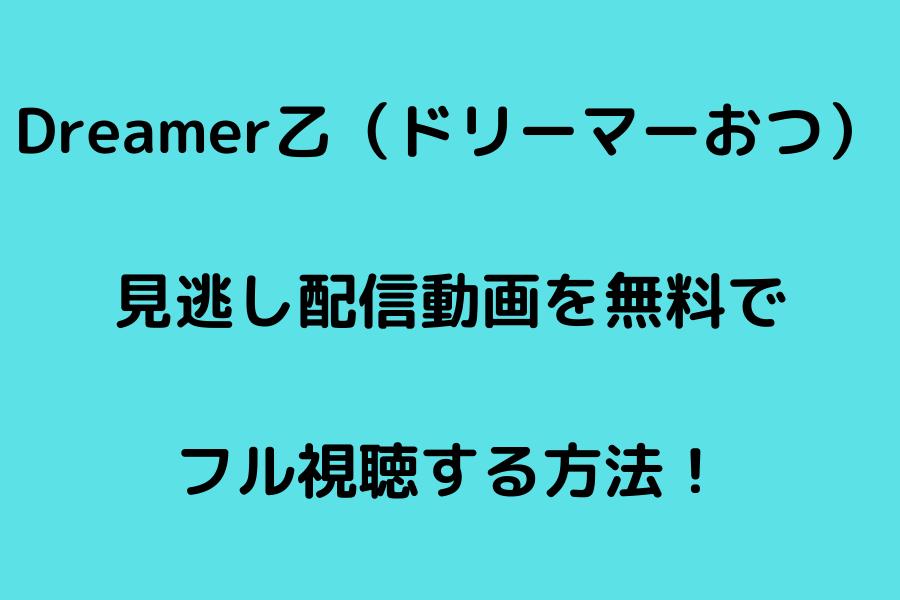 Dreamer乙(ドリーマーおつ) 見逃し配信動画を無料で フル視聴する方法!