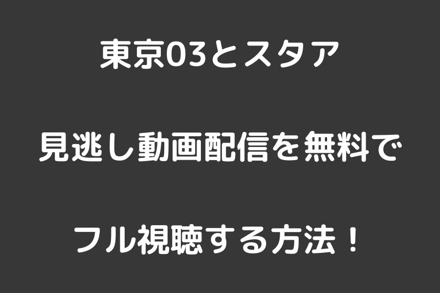 東京03とスタア見逃し動画配信を無料でフル視聴する方法